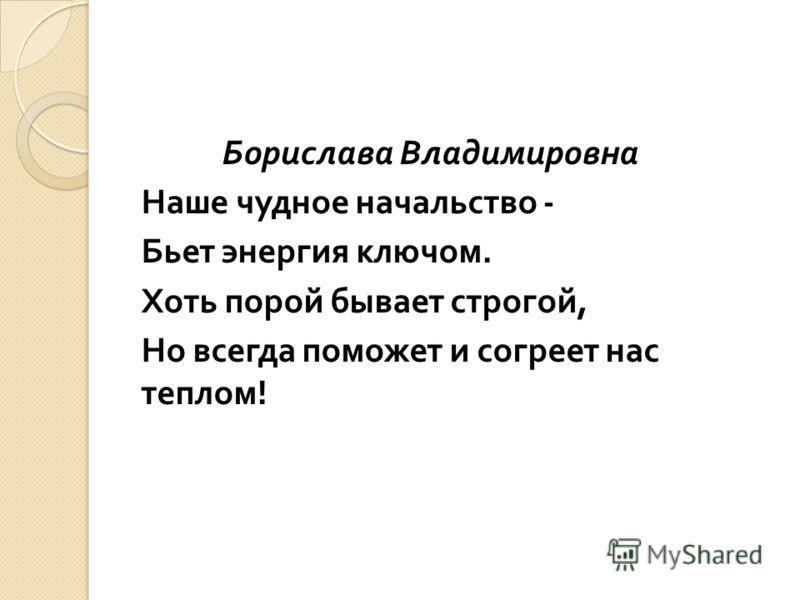 Борислава Владимировна Наше чудное начальство - Бьет энергия ключом. Хоть порой бывает строгой, Но всегда поможет и согреет нас теплом !