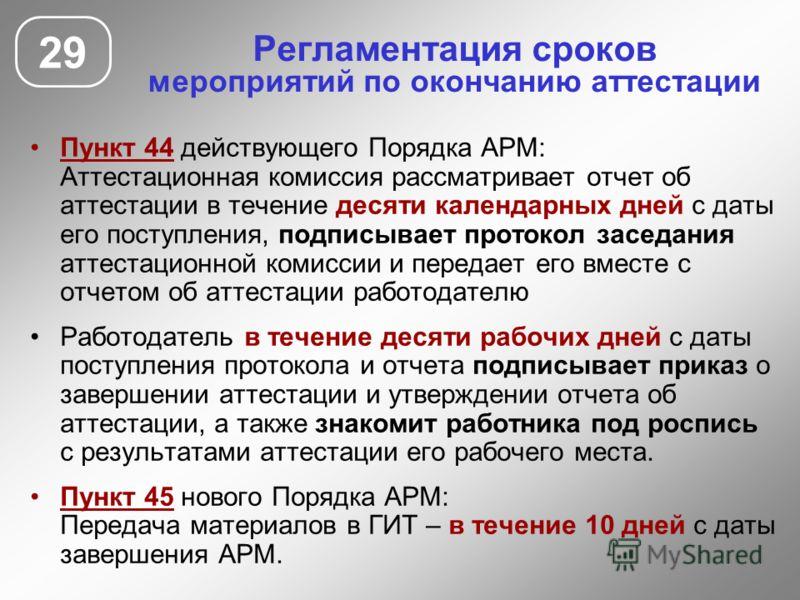 Регламентация сроков мероприятий по окончанию аттестации 29 Пункт 44 действующего Порядка АРМ: Аттестационная комиссия рассматривает отчет об аттестации в течение десяти календарных дней с даты его поступления, подписывает протокол заседания аттестац