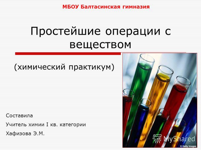 Простейшие операции с веществом (химический практикум) МБОУ Балтасинская гимназия Составила Учитель химии I кв. категории Хафизова Э.М.