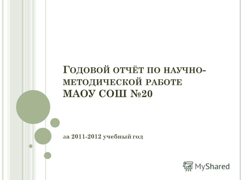 Г ОДОВОЙ ОТЧЁТ ПО НАУЧНО - МЕТОДИЧЕСКОЙ РАБОТЕ МАОУ СОШ 20 за 2011-2012 учебный год