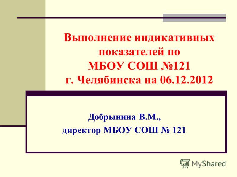 Выполнение индикативных показателей по МБОУ СОШ 121 г. Челябинска на 06.12.2012 Добрынина В.М., директор МБОУ СОШ 121