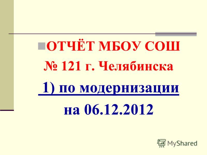 ОТЧЁТ МБОУ СОШ 121 г. Челябинска 1) по модернизации на 06.12.2012