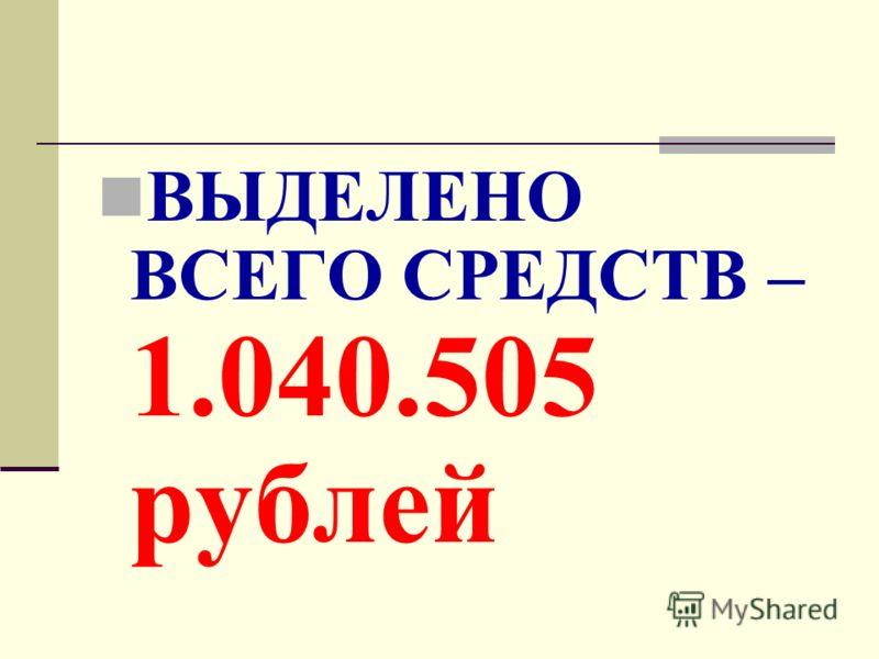 ВЫДЕЛЕНО ВСЕГО СРЕДСТВ – 1.040.505 рублей