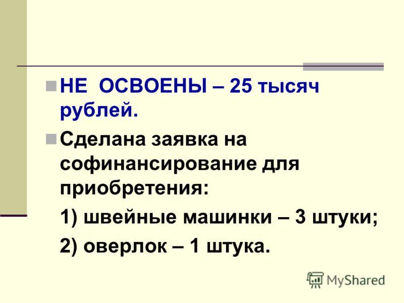 НЕ ОСВОЕНЫ – 25 тысяч рублей. Сделана заявка на софинансирование для приобретения: 1) швейные машинки – 3 штуки; 2) оверлок – 1 штука.