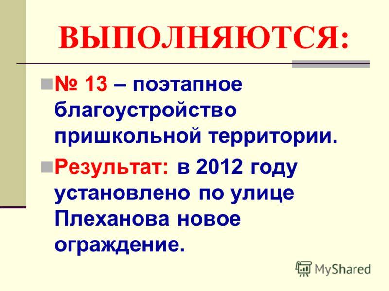 ВЫПОЛНЯЮТСЯ: 13 – поэтапное благоустройство пришкольной территории. Результат: в 2012 году установлено по улице Плеханова новое ограждение.
