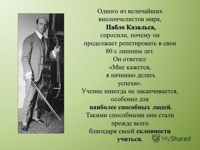 Одного из величайших виолончелистов мира, Пабло Казальса, спросили, почему он продолжает репетировать в свои 80 с лишним лет. Он ответил: «Мне кажется, я начинаю делать успехи». Учение никогда не заканчивается, особенно для наиболее способных людей.