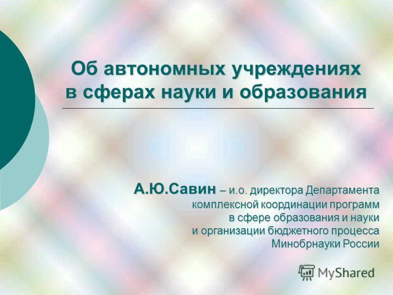 Об автономных учреждениях в сферах науки и образования А.Ю.Савин – и.о. директора Департамента комплексной координации программ в сфере образования и науки и организации бюджетного процесса Минобрнауки России