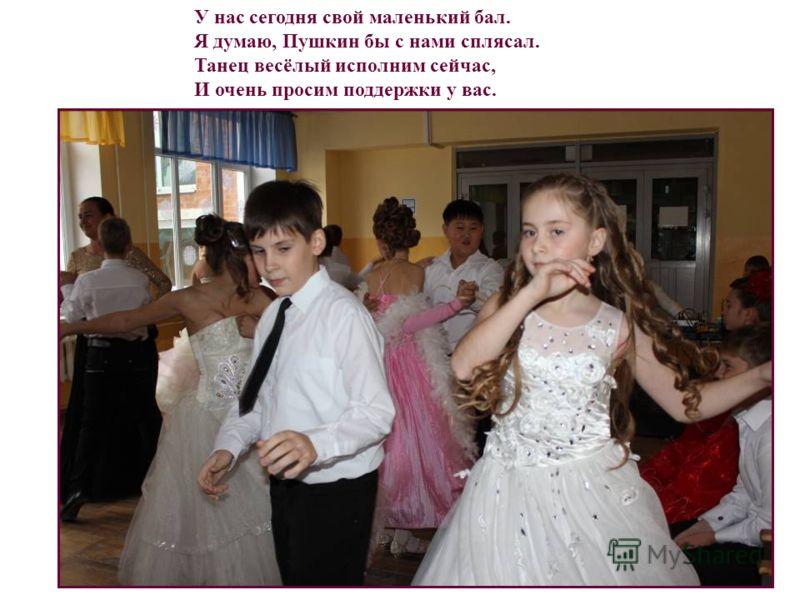 У нас сегодня свой маленький бал. Я думаю, Пушкин бы с нами сплясал. Танец весёлый исполним сейчас, И очень просим поддержки у вас.