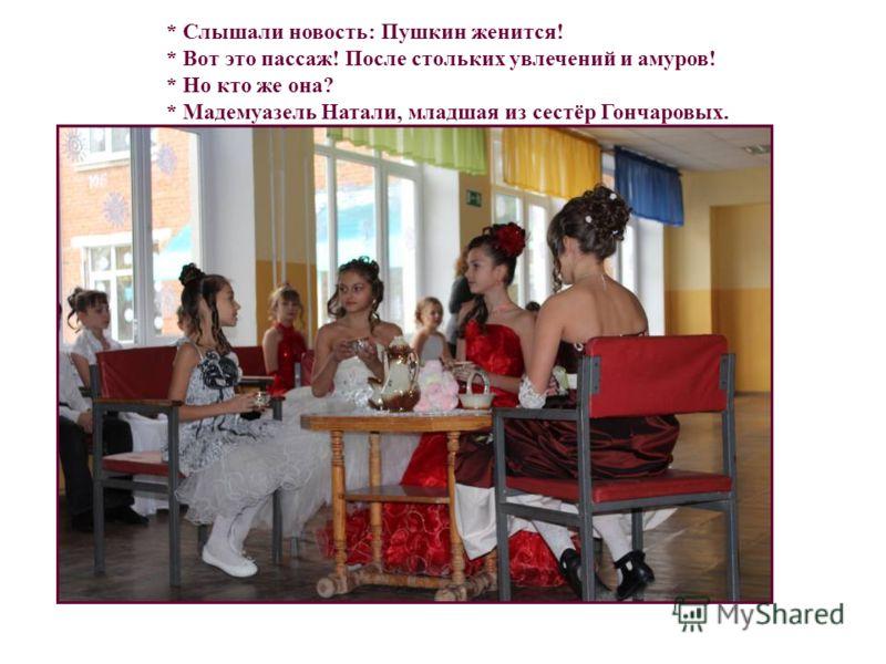 * Слышали новость: Пушкин женится! * Вот это пассаж! После стольких увлечений и амуров! * Но кто же она? * Мадемуазель Натали, младшая из сестёр Гончаровых.