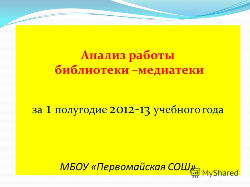 Анализ работы библиотеки –медиатеки за 1 полугодие 2012-13 учебного года МБОУ «Первомайская СОШ»