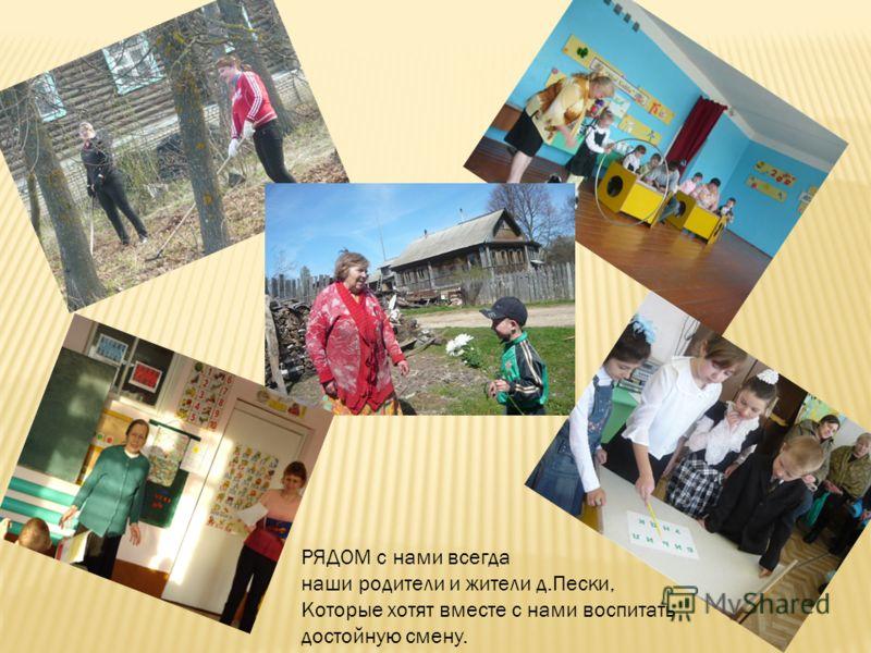 РЯДОМ с нами всегда наши родители и жители д.Пески, Которые хотят вместе с нами воспитать достойную смену.