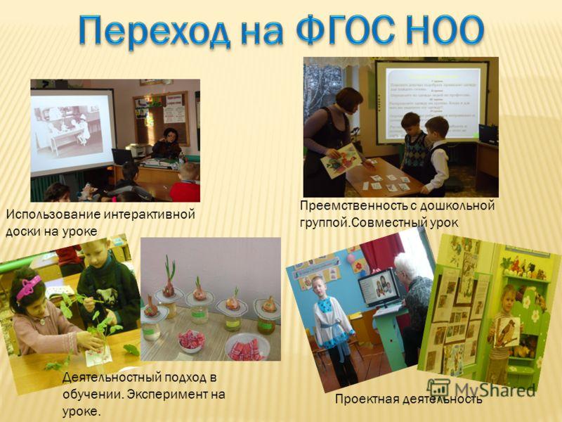 Использование интерактивной доски на уроке Деятельностный подход в обучении. Эксперимент на уроке. Преемственность с дошкольной группой.Совместный урок Проектная деятельность