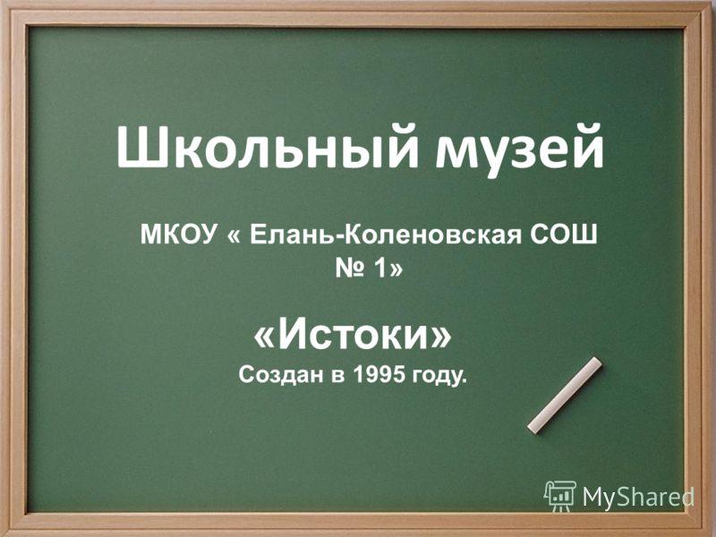 Школьный музей МКОУ « Елань-Коленовская СОШ 1» «Истоки» Создан в 1995 году.