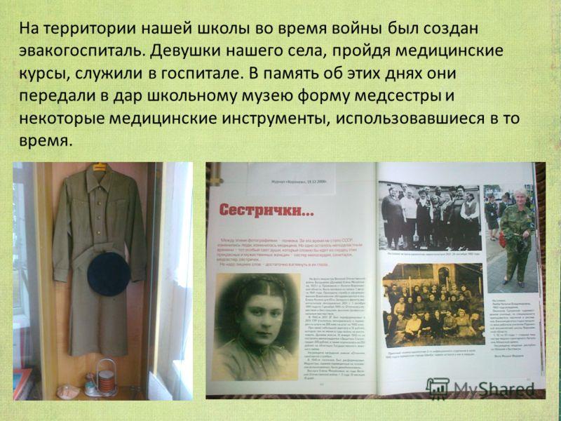 На территории нашей школы во время войны был создан эвакогоспиталь. Девушки нашего села, пройдя медицинские курсы, служили в госпитале. В память об этих днях они передали в дар школьному музею форму медсестры и некоторые медицинские инструменты, испо