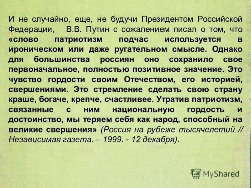 И не случайно, еще, не будучи Президентом Российской Федерации, В.В. Путин с сожалением писал о том, что «слово патриотизм подчас используется в ироническом или даже ругательном смысле. Однако для большинства россиян оно сохранило свое первоначальное
