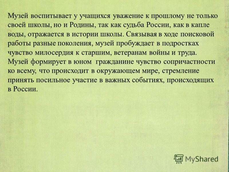 Музей воспитывает у учащихся уважение к прошлому не только своей школы, но и Родины, так как судьба России, как в капле воды, отражается в истории школы. Связывая в ходе поисковой работы разные поколения, музей пробуждает в подростках чувство милосер