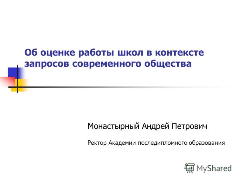 Об оценке работы школ в контексте запросов современного общества Монастырный Андрей Петрович Ректор Академии последипломного образования