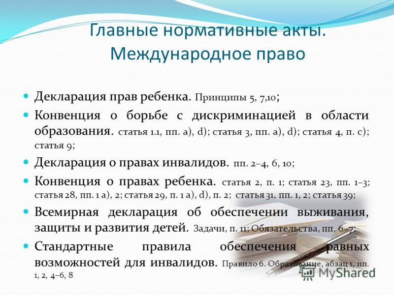 Главные нормативные акты. Международное право Декларация прав ребенка. Принципы 5, 7,10 ; Конвенция о борьбе с дискриминацией в области образования. статья 1.1, пп. a), d); статья 3, пп. a), d); статья 4, п. с); статья 9; Декларация о правах инвалидо