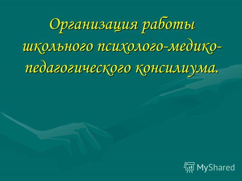 Организация работы школьного психолого-медико- педагогического консилиума.