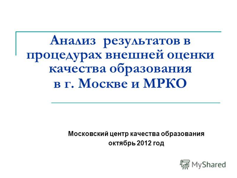 Анализ результатов в процедурах внешней оценки качества образования в г. Москве и МРКО Московский центр качества образования октябрь 2012 год
