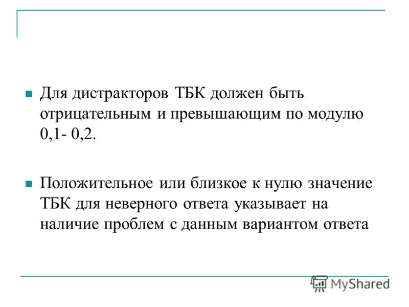 Для дистракторов ТБК должен быть отрицательным и превышающим по модулю 0,1- 0,2. Положительное или близкое к нулю значение ТБК для неверного ответа указывает на наличие проблем с данным вариантом ответа
