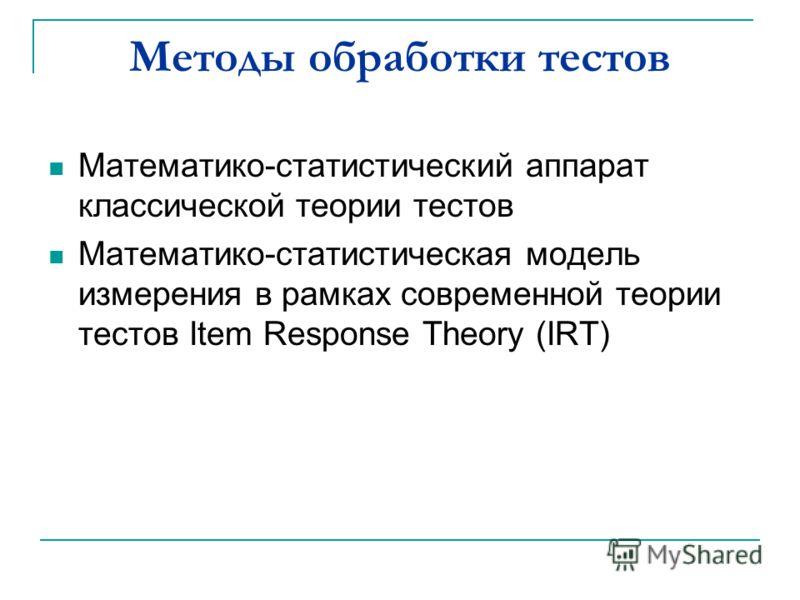Методы обработки тестов Математико-статистический аппарат классической теории тестов Математико-статистическая модель измерения в рамках современной теории тестов Item Response Theory (IRT)