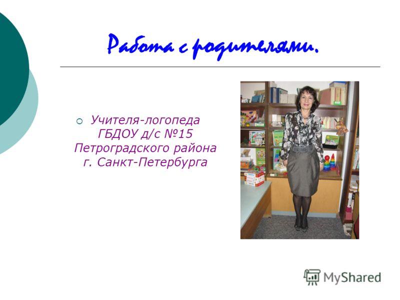Работа с родителями. Учителя-логопеда ГБДОУ д/с 15 Петроградского района г. Санкт-Петербурга