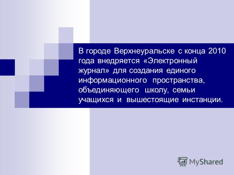 В городе Верхнеуральске с конца 2010 года внедряется «Электронный журнал» для создания единого информационного пространства, объединяющего школу, семьи учащихся и вышестоящие инстанции.