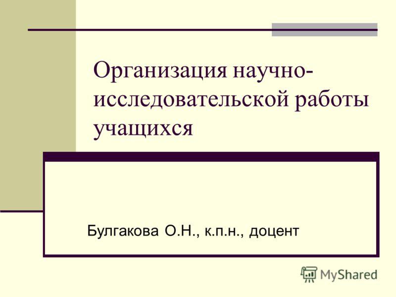 Организация научно- исследовательской работы учащихся Булгакова О.Н., к.п.н., доцент