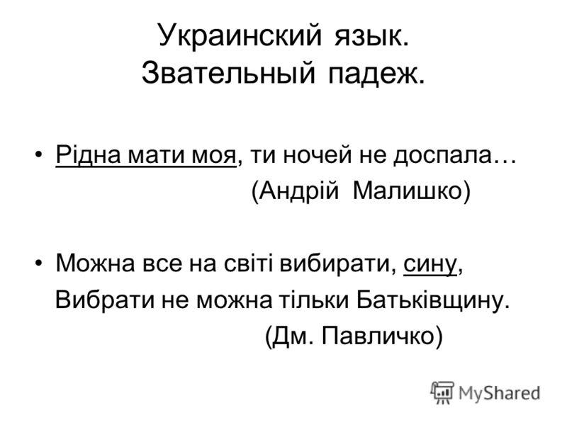 Украинский язык. Звательный падеж. Рiдна мати моя, ти ночей не доспала… (Андрiй Малишко) Можна все на свiтi вибирати, сину, Вибрати не можна тiльки Батькiвщину. (Дм. Павличко)