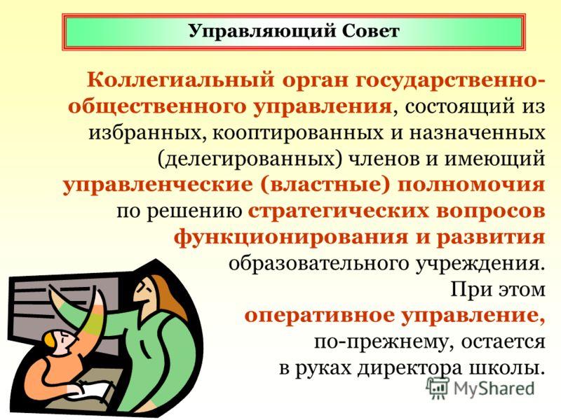 Коллегиальный орган государственно- общественного управления, состоящий из избранных, кооптированных и назначенных (делегированных) членов и имеющий управленческие (властные) полномочия по решению стратегических вопросов функционирования и развития о
