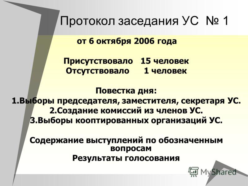 Протокол заседания УС 1 от 6 октября 2006 года Присутствовало 15 человек Отсутствовало 1 человек Повестка дня: 1.Выборы председателя, заместителя, секретаря УС. 2.Создание комиссий из членов УС. 3.Выборы кооптированных организаций УС. Содержание выст