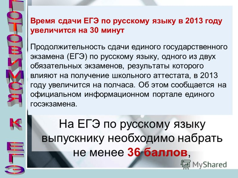 Время сдачи ЕГЭ по русскому языку в 2013 году увеличится на 30 минут Продолжительность сдачи единого государственного экзамена (ЕГЭ) по русскому языку, одного из двух обязательных экзаменов, результаты которого влияют на получение школьного аттестата