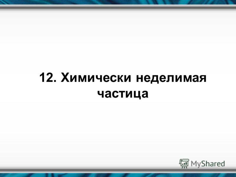 12. Химически неделимая частица