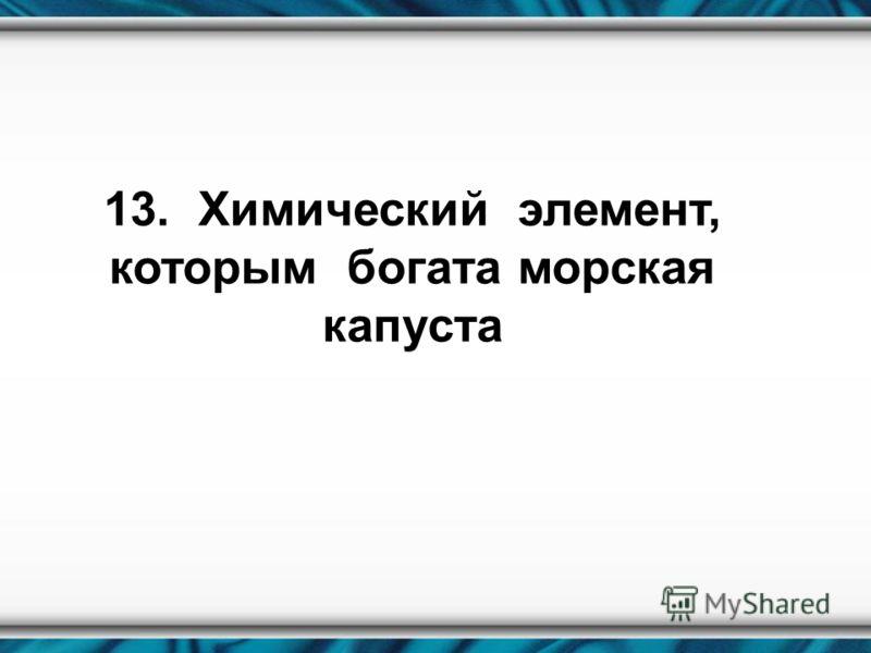 13. Химический элемент, которым богата морская капуста