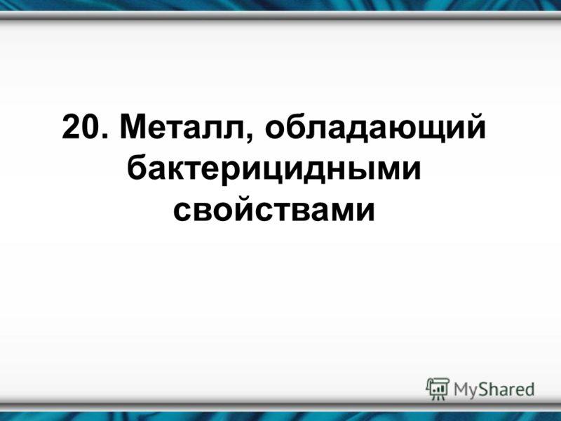 20. Металл, обладающий бактерицидными свойствами