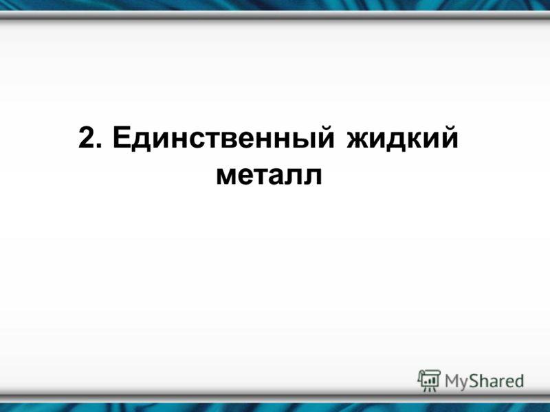 2. Единственный жидкий металл