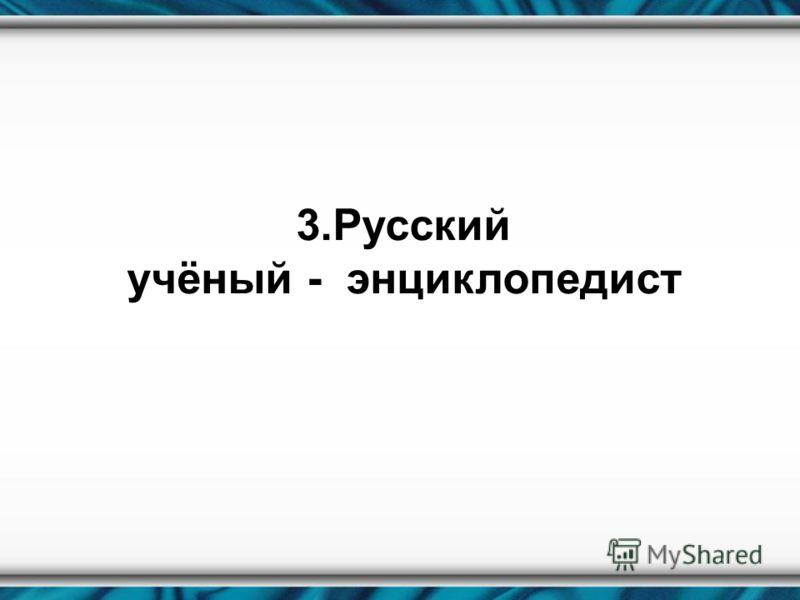 3.Русский учёный - энциклопедист