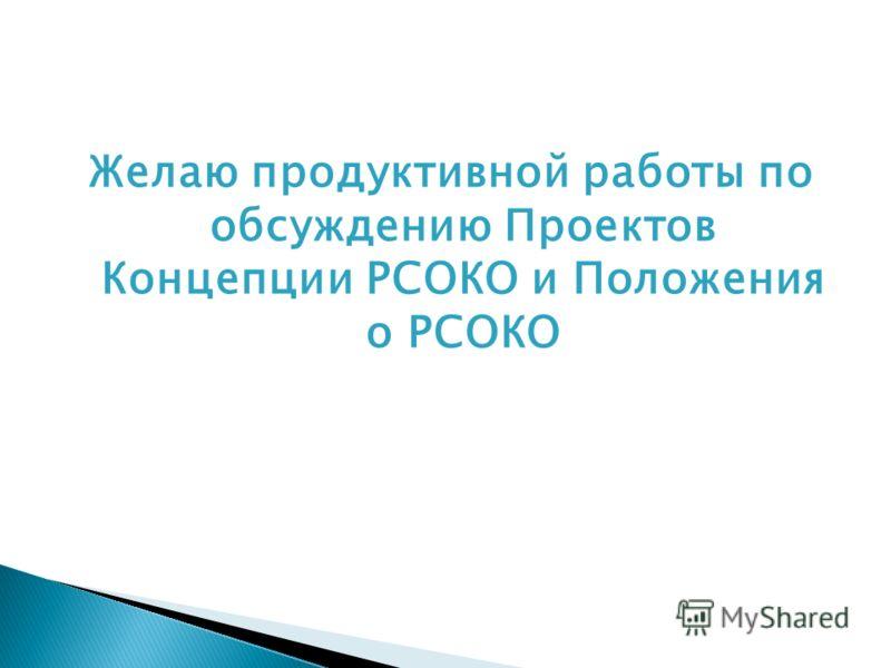 Желаю продуктивной работы по обсуждению Проектов Концепции РСОКО и Положения о РСОКО