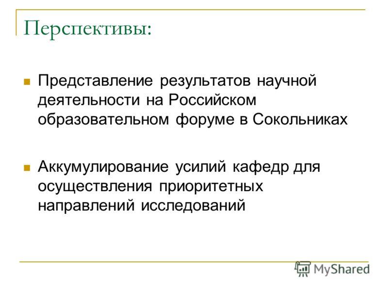 Перспективы: Представление результатов научной деятельности на Российском образовательном форуме в Сокольниках Аккумулирование усилий кафедр для осуществления приоритетных направлений исследований