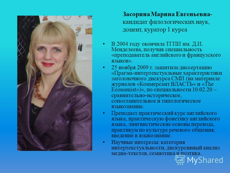 В 2004 году окончила ТГПИ им. Д.И. Менделеева, получив специальность «преподаватель английского и французского языков». 25 ноября 2009 г. защитила диссертацию «Прагма-интертекстуальные характеристики заголовочного дискурса СМИ (на материале журналов