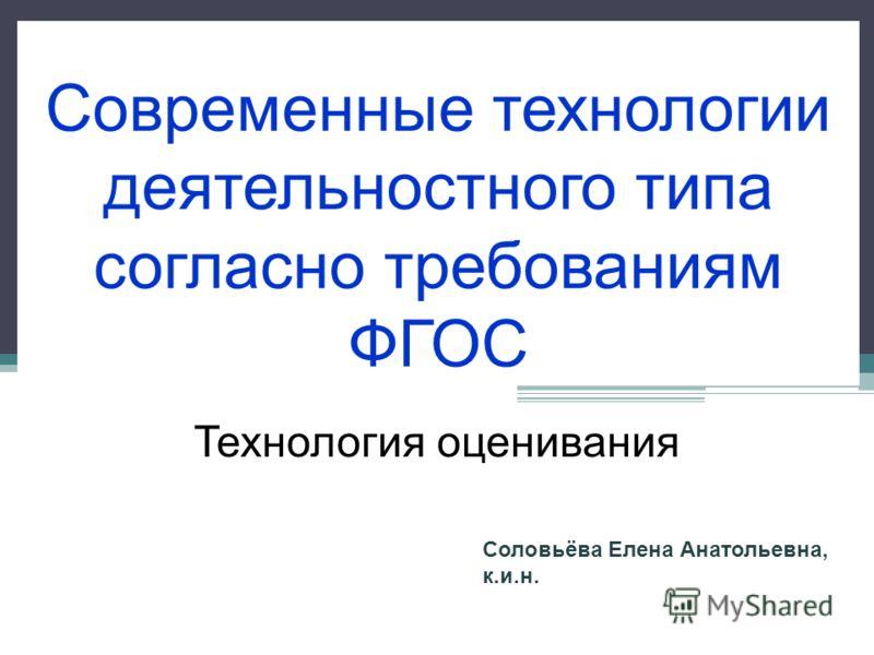 Современные технологии деятельностного типа согласно требованиям ФГОС Технология оценивания Соловьёва Елена Анатольевна, к.и.н.