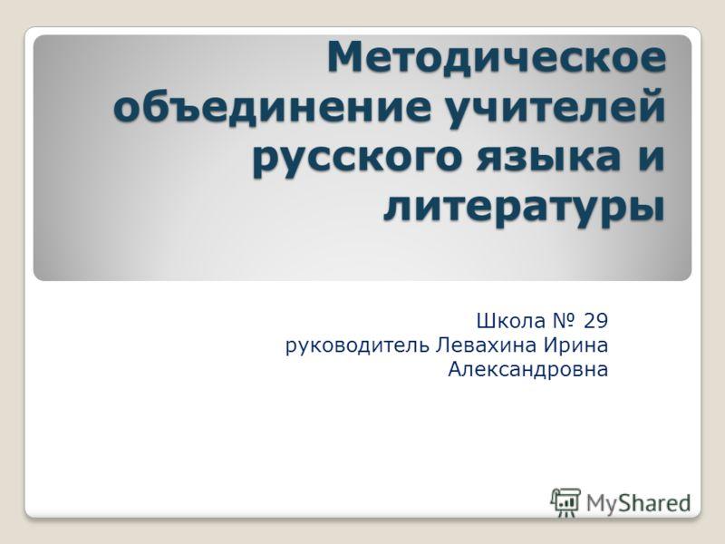 Методическое объединение учителей русского языка и литературы Школа 29 руководитель Левахина Ирина Александровна