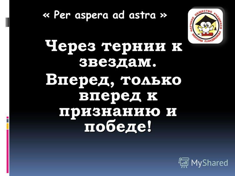 « Per aspera ad astra » Через тернии к звездам. Вперед, только вперед к признанию и победе!
