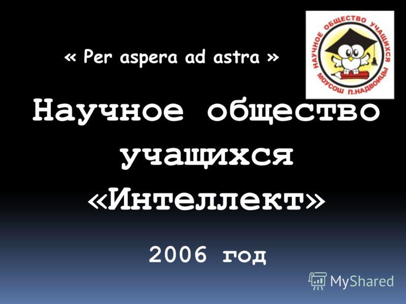 Научное общество учащихся «Интеллект» « Per aspera ad astra » 2006 год