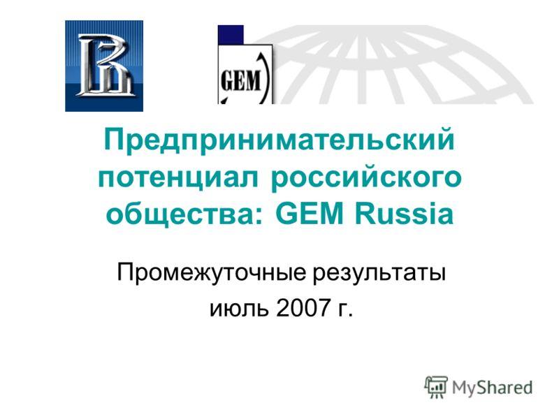 Предпринимательский потенциал российского общества: GEM Russia Промежуточные результаты июль 2007 г.