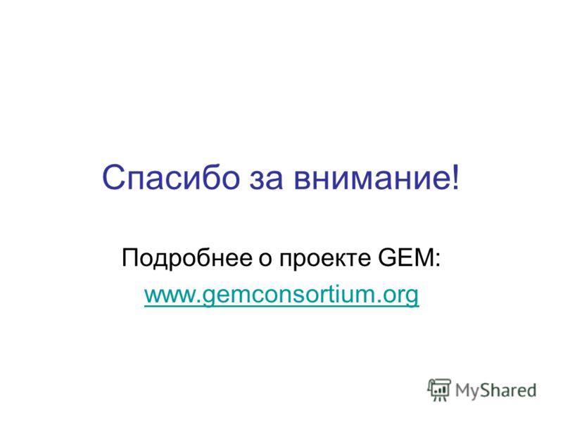 Спасибо за внимание! Подробнее о проекте GEM: www.gemconsortium.org
