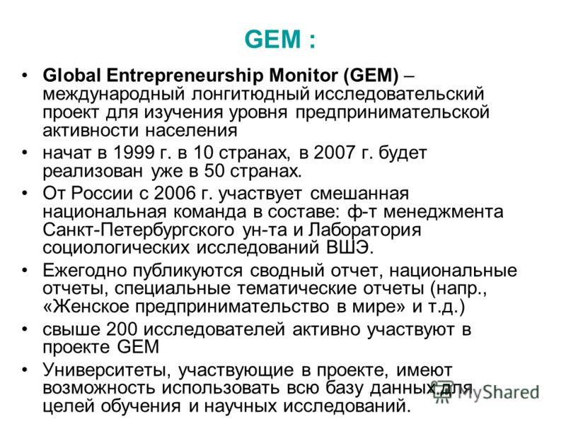 GEM : Global Entrepreneurship Monitor (GEM) – международный лонгитюдный исследовательский проект для изучения уровня предпринимательской активности населения начат в 1999 г. в 10 странах, в 2007 г. будет реализован уже в 50 странах. От России с 2006