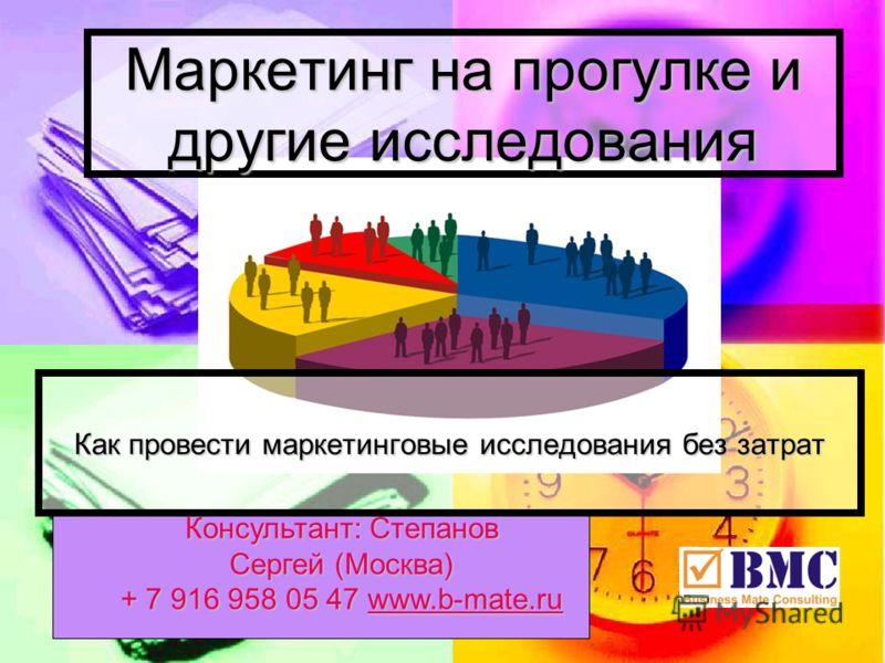 Консультант: Степанов Сергей (Москва) + 7 916 958 05 47 www.b-mate.ru www.b-mate.ru Маркетинг на прогулке и другие исследования Как провести маркетинговые исследования без затрат