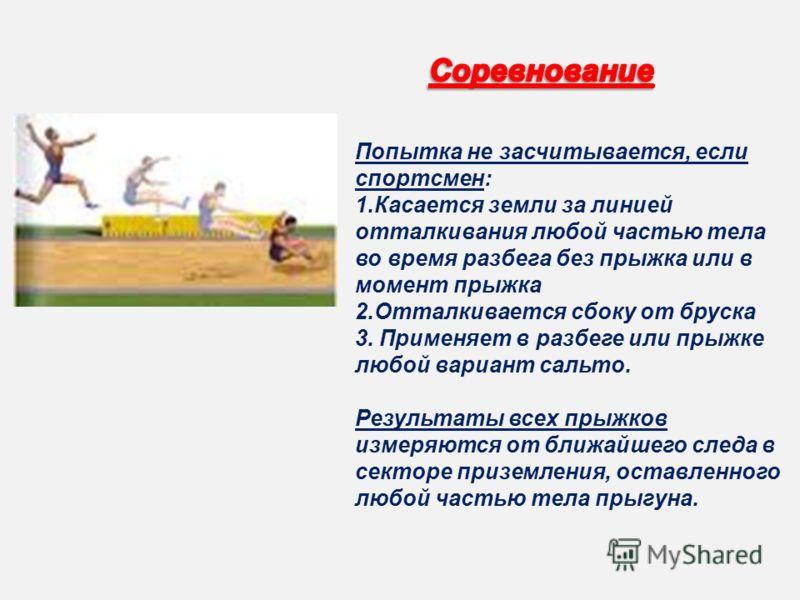 Попытка не засчитывается, если спортсмен: 1.Касается земли за линией отталкивания любой частью тела во время разбега без прыжка или в момент прыжка 2.Отталкивается сбоку от бруска 3. Применяет в разбеге или прыжке любой вариант сальто. Результаты все